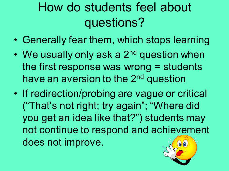 How do students feel about questions? Generally fear them, which stops learning We usually only ask a 2 nd question when the first response was wrong