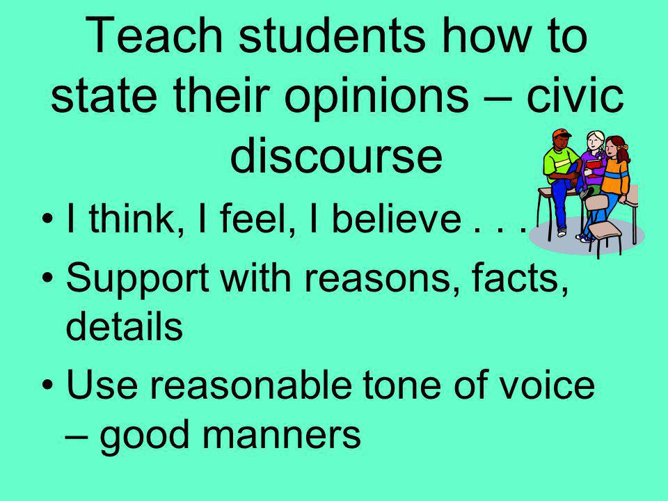 Teach students how to state their opinions – civic discourse I think, I feel, I believe... Support with reasons, facts, details Use reasonable tone of