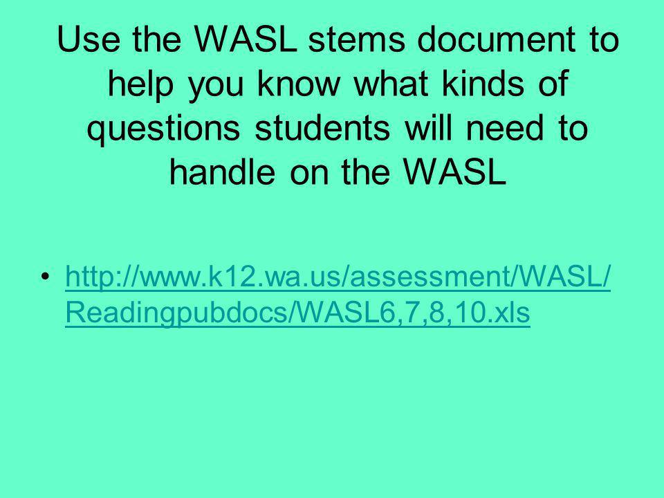Use the WASL stems document to help you know what kinds of questions students will need to handle on the WASL http://www.k12.wa.us/assessment/WASL/ Re