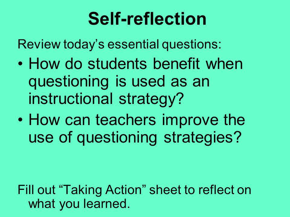 Self-reflection Review todays essential questions: How do students benefit when questioning is used as an instructional strategy? How can teachers imp