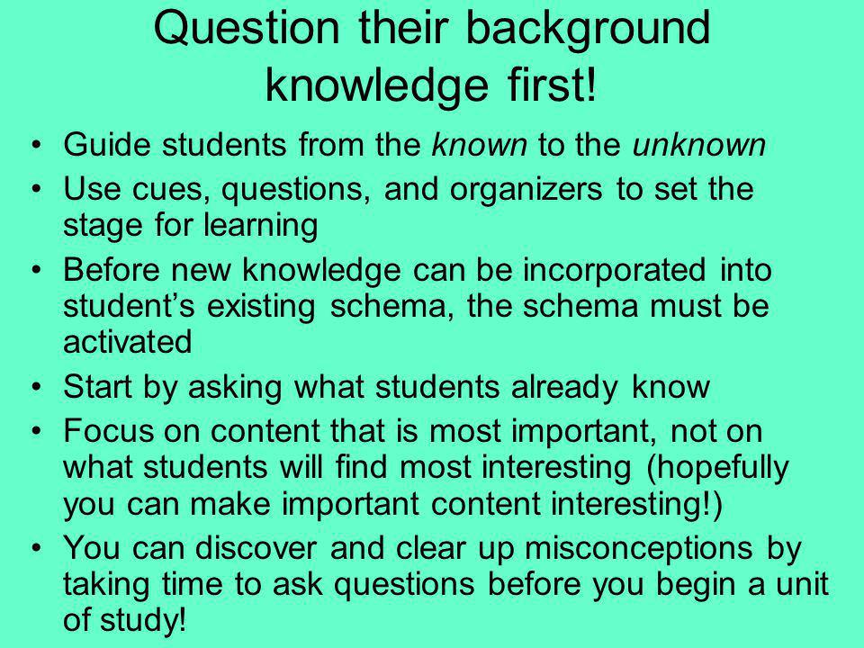 Question their background knowledge first! Guide students from the known to the unknown Use cues, questions, and organizers to set the stage for learn