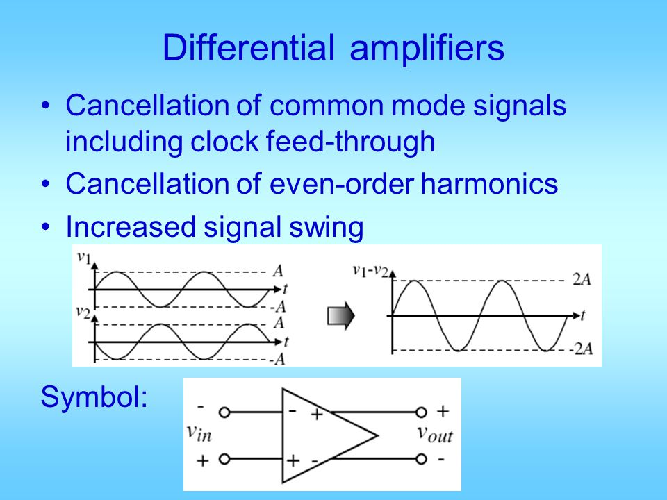 Differential amplifiers Cancellation of common mode signals including clock feed-through Cancellation of even-order harmonics Increased signal swing S