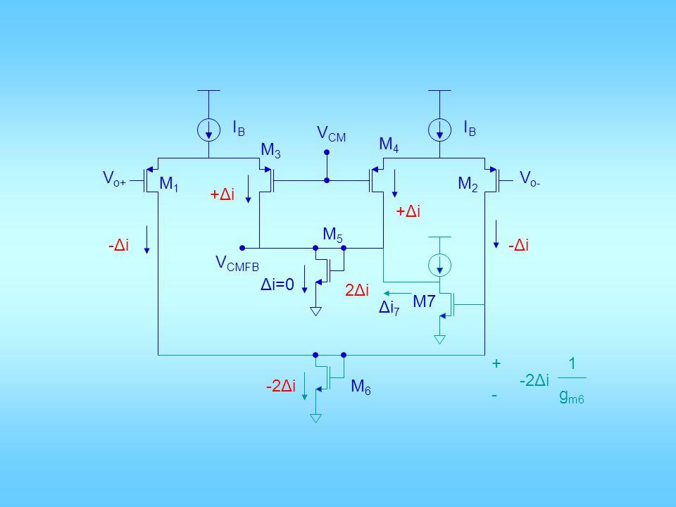 M1M1 M3M3 V CM M4M4 M2M2 IBIB IBIB V o+ V o- -Δi-Δi +Δi+Δi +Δi+Δi -Δi-Δi V CMFB M5M5 Δi=0 2Δi2Δi M6M6 M7 Δi7Δi7 -2Δi +-+- 1 g m6