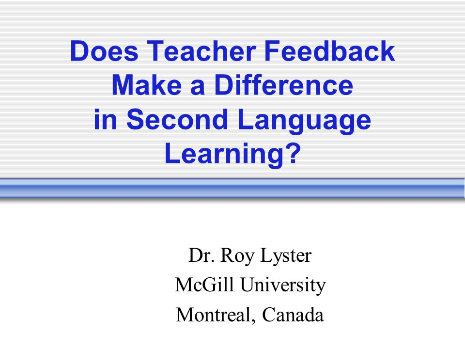 Does Teacher Feedback Make a Difference in Second Language Learning? Dr. Roy Lyster McGill University Montreal, Canada