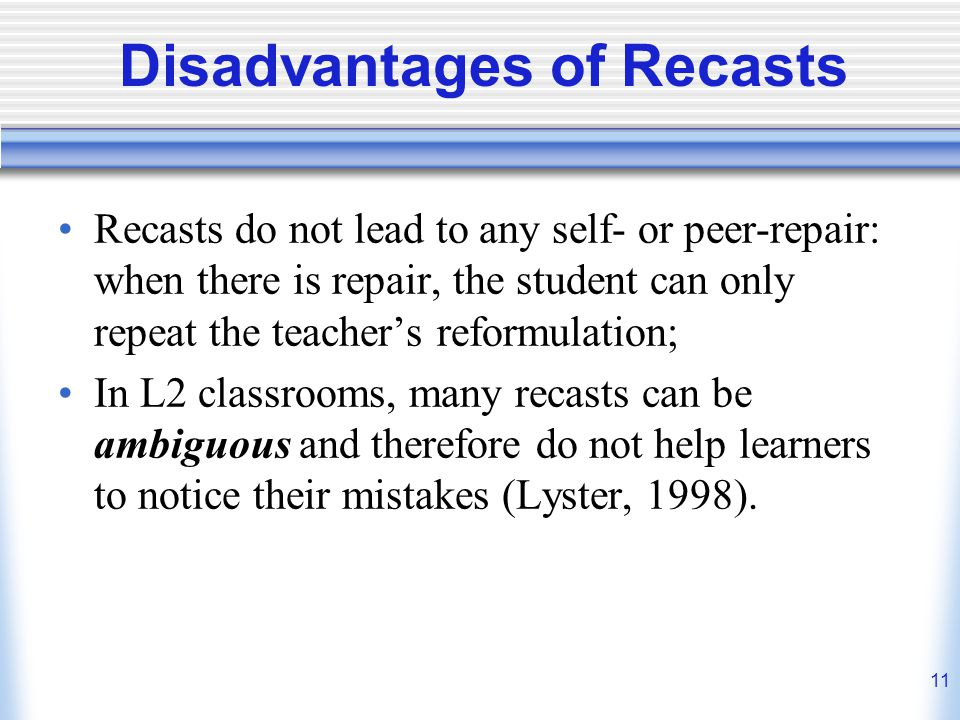 11 Disadvantages of Recasts Recasts do not lead to any self- or peer-repair: when there is repair, the student can only repeat the teachers reformulat