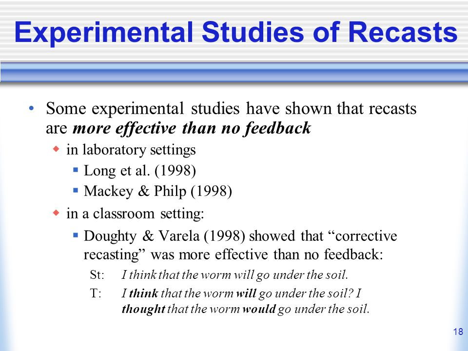 18 Experimental Studies of Recasts Some experimental studies have shown that recasts are more effective than no feedback in laboratory settings Long e