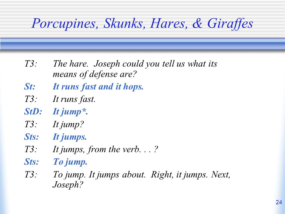 24 Porcupines, Skunks, Hares, & Giraffes T3:The hare. Joseph could you tell us what its means of defense are? St:It runs fast and it hops. T3:It runs