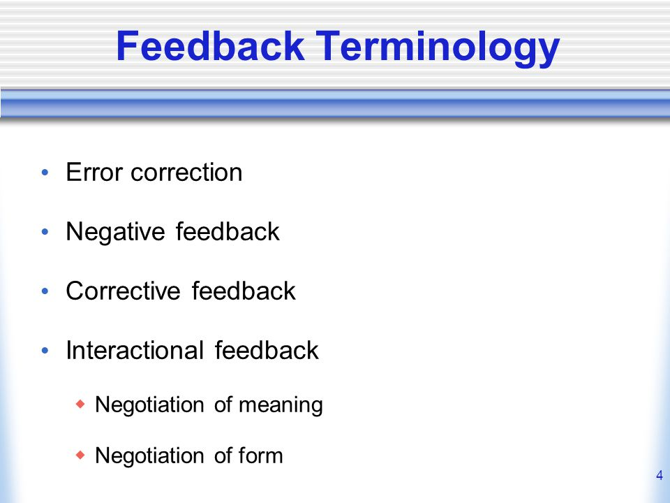 4 Feedback Terminology Error correction Negative feedback Corrective feedback Interactional feedback Negotiation of meaning Negotiation of form