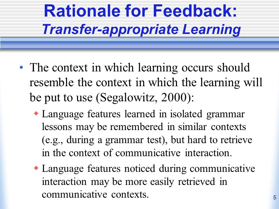 5 Rationale for Feedback: Transfer-appropriate Learning The context in which learning occurs should resemble the context in which the learning will be