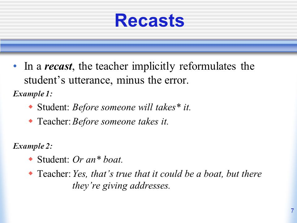 7 Recasts In a recast, the teacher implicitly reformulates the students utterance, minus the error. Example 1: Student:Before someone will takes* it.