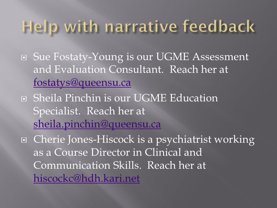 Sue Fostaty-Young is our UGME Assessment and Evaluation Consultant. Reach her at fostatys@queensu.ca fostatys@queensu.ca Sheila Pinchin is our UGME Ed