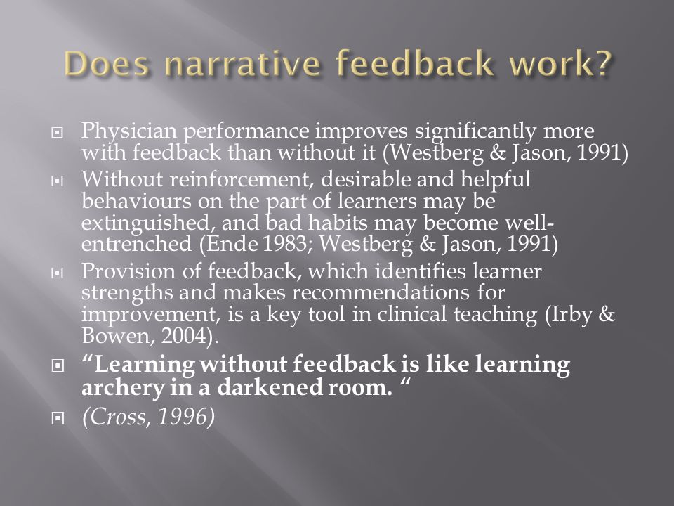 Physician performance improves significantly more with feedback than without it (Westberg & Jason, 1991) Without reinforcement, desirable and helpful behaviours on the part of learners may be extinguished, and bad habits may become well- entrenched (Ende 1983; Westberg & Jason, 1991) Provision of feedback, which identifies learner strengths and makes recommendations for improvement, is a key tool in clinical teaching (Irby & Bowen, 2004).