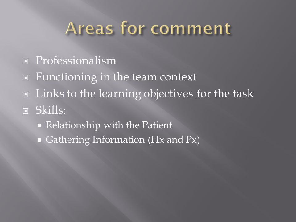 Professionalism Functioning in the team context Links to the learning objectives for the task Skills: Relationship with the Patient Gathering Information (Hx and Px)