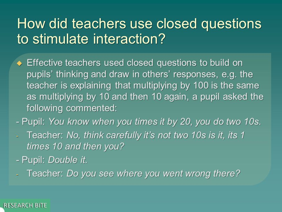 How did teachers use closed questions to stimulate interaction? Effective teachers used closed questions to build on pupils thinking and draw in other