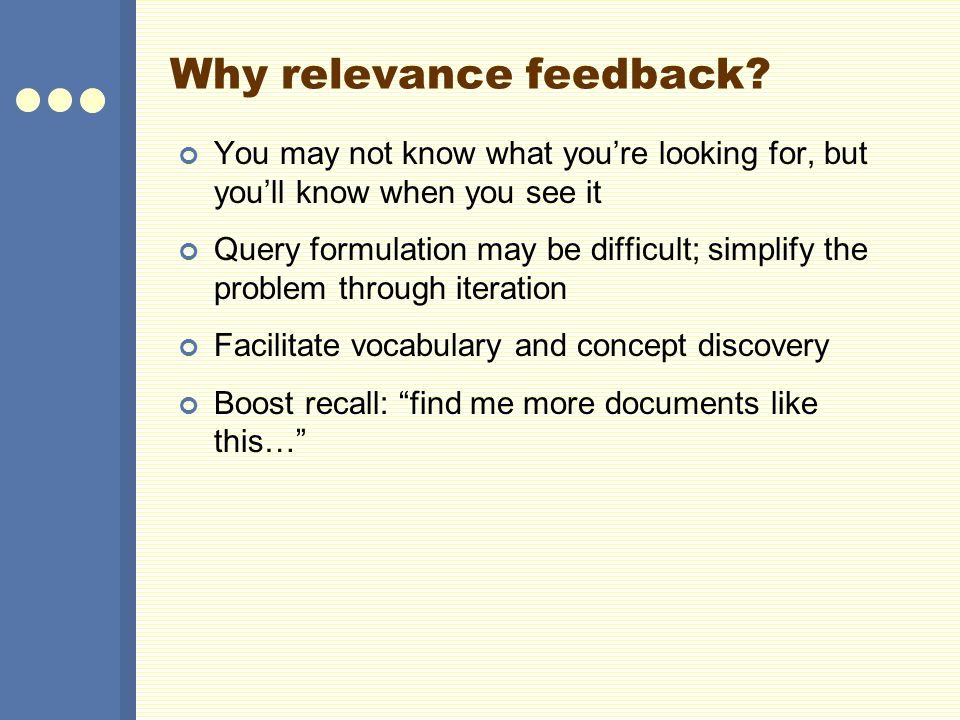 Why relevance feedback? You may not know what youre looking for, but youll know when you see it Query formulation may be difficult; simplify the probl