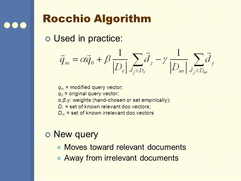 Rocchio Algorithm Used in practice: New query Moves toward relevant documents Away from irrelevant documents q m = modified query vector; q 0 = origin