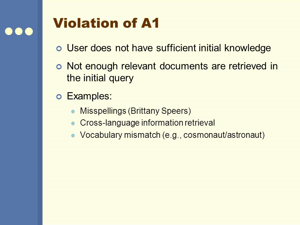 Violation of A1 User does not have sufficient initial knowledge Not enough relevant documents are retrieved in the initial query Examples: Misspelling
