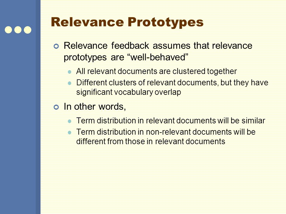 Relevance Prototypes Relevance feedback assumes that relevance prototypes are well-behaved All relevant documents are clustered together Different clu