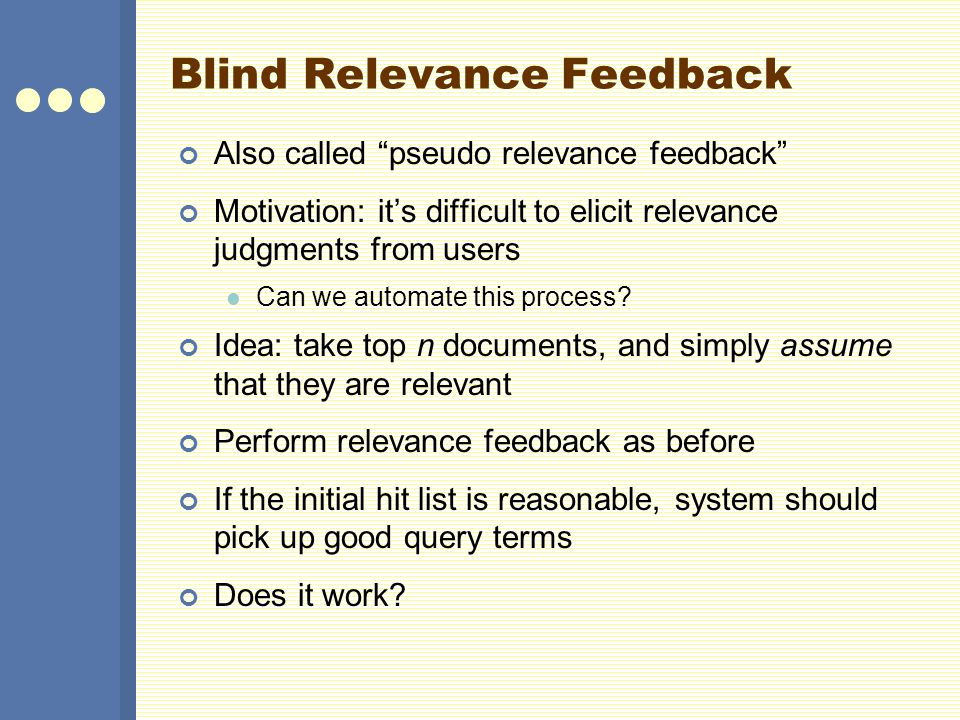 Blind Relevance Feedback Also called pseudo relevance feedback Motivation: its difficult to elicit relevance judgments from users Can we automate this