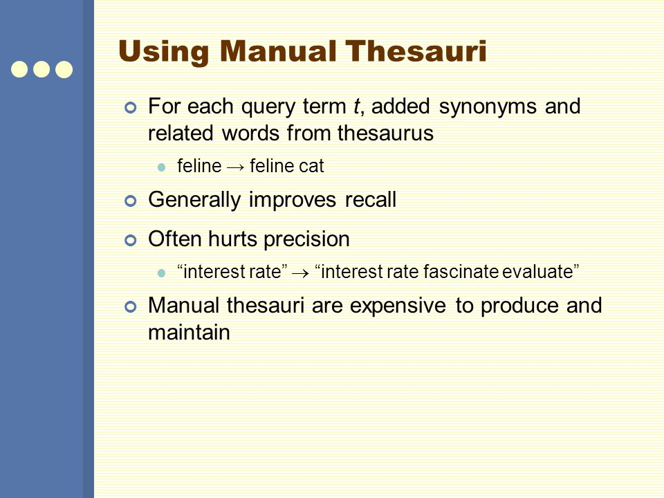 Using Manual Thesauri For each query term t, added synonyms and related words from thesaurus feline feline cat Generally improves recall Often hurts p