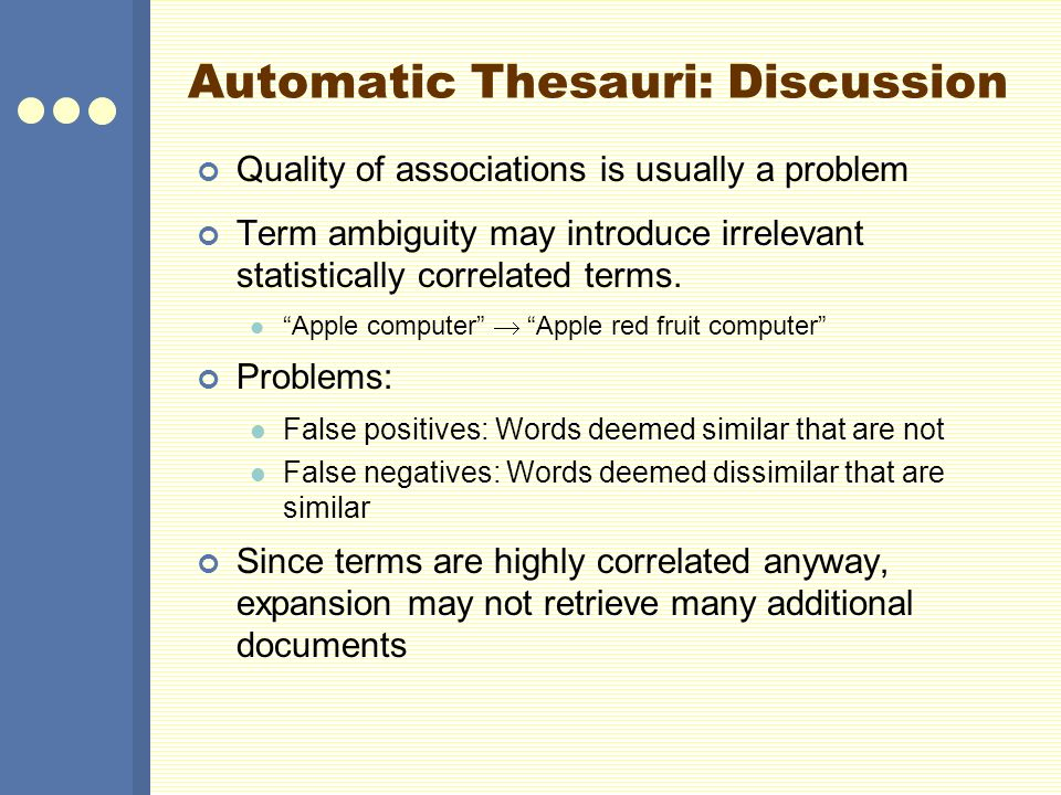 Automatic Thesauri: Discussion Quality of associations is usually a problem Term ambiguity may introduce irrelevant statistically correlated terms. Ap