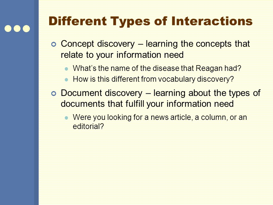 Different Types of Interactions Concept discovery – learning the concepts that relate to your information need Whats the name of the disease that Reag