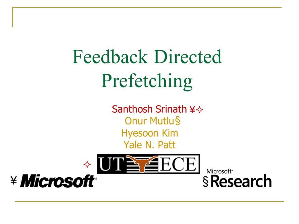 Feedback Directed Prefetching Santhosh Srinath Onur Mutlu Hyesoon Kim Yale N. Patt §¥ ¥ §