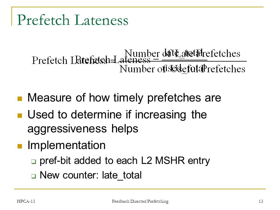 Feedback Directed Prefetching 13 Prefetch Lateness Measure of how timely prefetches are Used to determine if increasing the aggressiveness helps Implementation pref-bit added to each L2 MSHR entry New counter: late_total HPCA-13