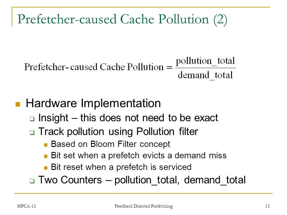 Feedback Directed Prefetching 15 Prefetcher-caused Cache Pollution (2) Hardware Implementation Insight – this does not need to be exact Track pollution using Pollution filter Based on Bloom Filter concept Bit set when a prefetch evicts a demand miss Bit reset when a prefetch is serviced Two Counters – pollution_total, demand_total HPCA-13
