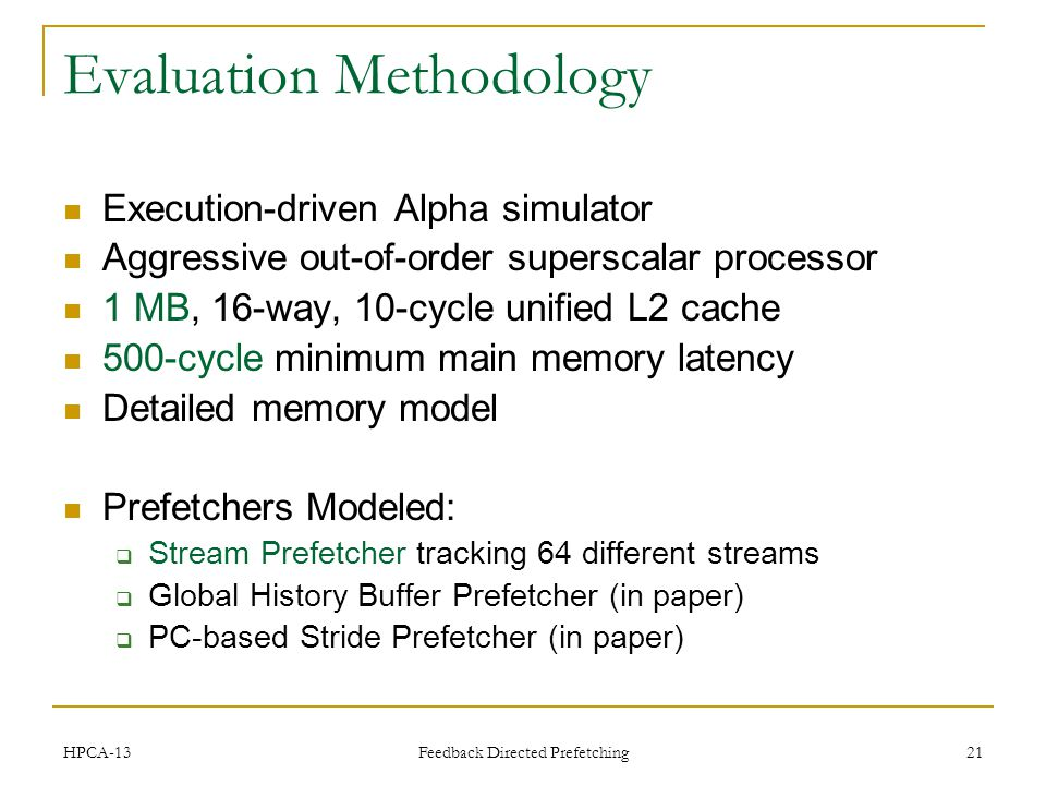 21 Evaluation Methodology Execution-driven Alpha simulator Aggressive out-of-order superscalar processor 1 MB, 16-way, 10-cycle unified L2 cache 500-cycle minimum main memory latency Detailed memory model Prefetchers Modeled: Stream Prefetcher tracking 64 different streams Global History Buffer Prefetcher (in paper) PC-based Stride Prefetcher (in paper) HPCA-13