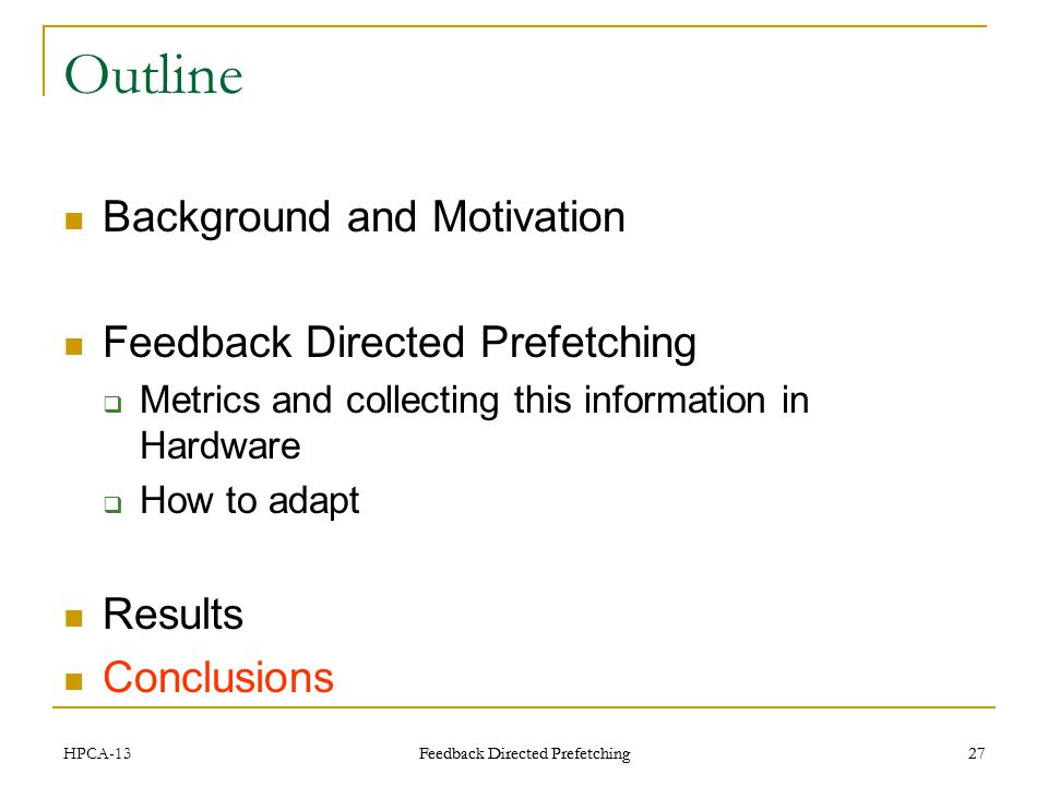 Feedback Directed Prefetching 27 Outline Background and Motivation Feedback Directed Prefetching Metrics and collecting this information in Hardware How to adapt Results Conclusions HPCA-1327 Feedback Directed Prefetching