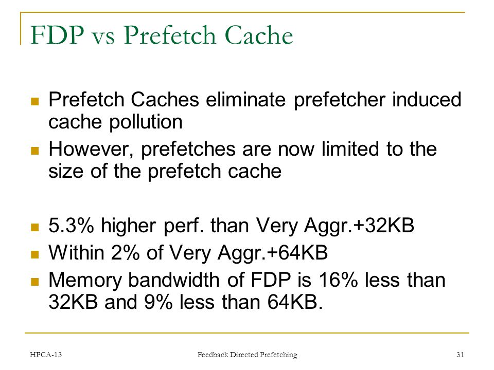 FDP vs Prefetch Cache Prefetch Caches eliminate prefetcher induced cache pollution However, prefetches are now limited to the size of the prefetch cache 5.3% higher perf.