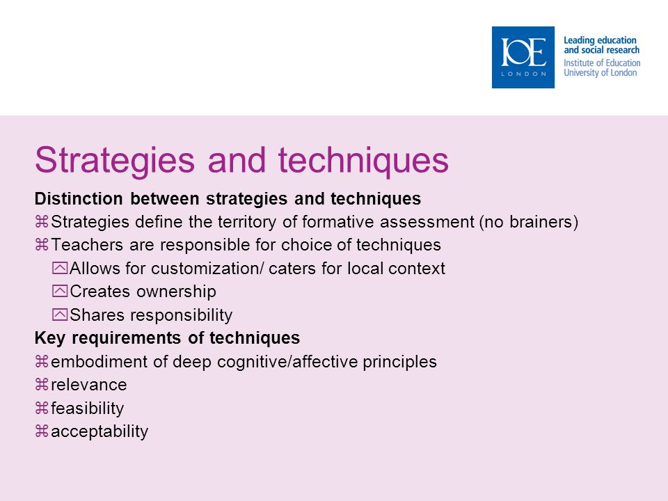 Strategies and techniques Distinction between strategies and techniques Strategies define the territory of formative assessment (no brainers) Teachers are responsible for choice of techniques Allows for customization/ caters for local context Creates ownership Shares responsibility Key requirements of techniques embodiment of deep cognitive/affective principles relevance feasibility acceptability