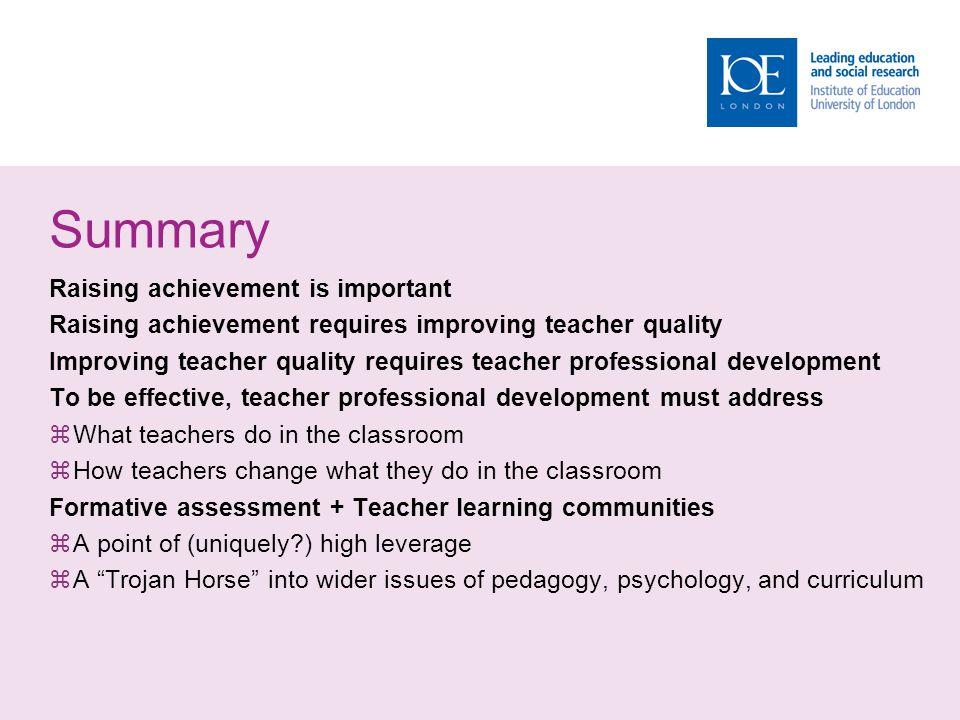 Summary Raising achievement is important Raising achievement requires improving teacher quality Improving teacher quality requires teacher professiona