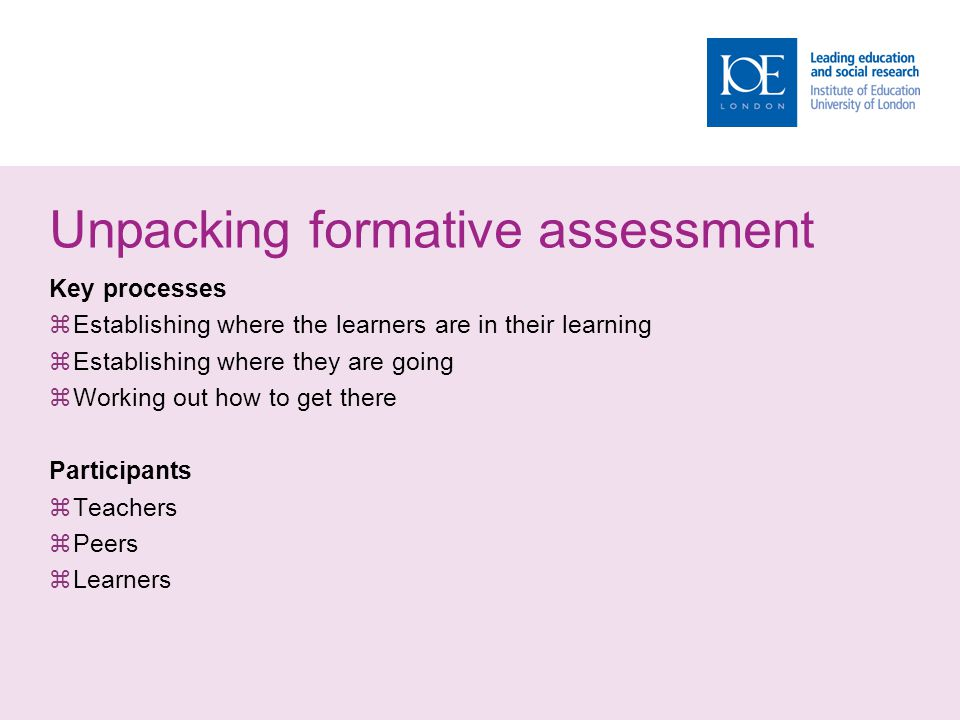Unpacking formative assessment Key processes Establishing where the learners are in their learning Establishing where they are going Working out how t