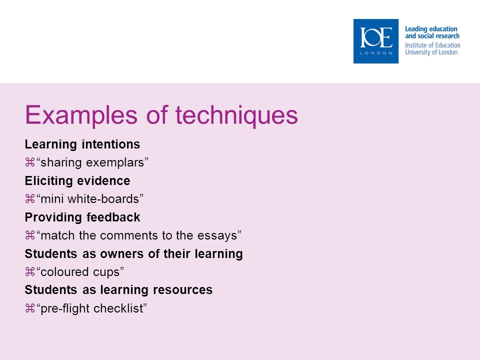 Examples of techniques Learning intentions sharing exemplars Eliciting evidence mini white-boards Providing feedback match the comments to the essays Students as owners of their learning coloured cups Students as learning resources pre-flight checklist