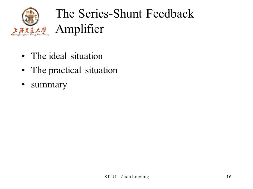 SJTU Zhou Lingling16 The Series-Shunt Feedback Amplifier The ideal situation The practical situation summary