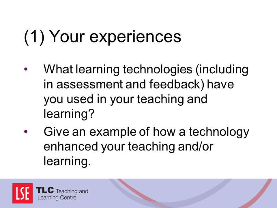 (1) Your experiences What learning technologies (including in assessment and feedback) have you used in your teaching and learning.
