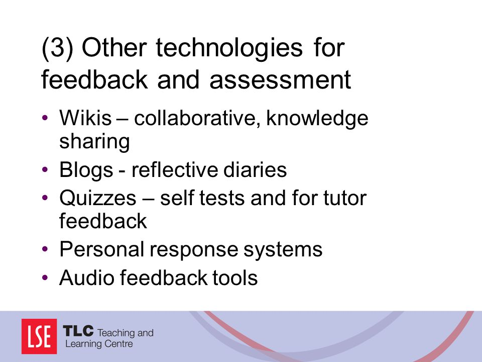 (3) Other technologies for feedback and assessment Wikis – collaborative, knowledge sharing Blogs - reflective diaries Quizzes – self tests and for tu
