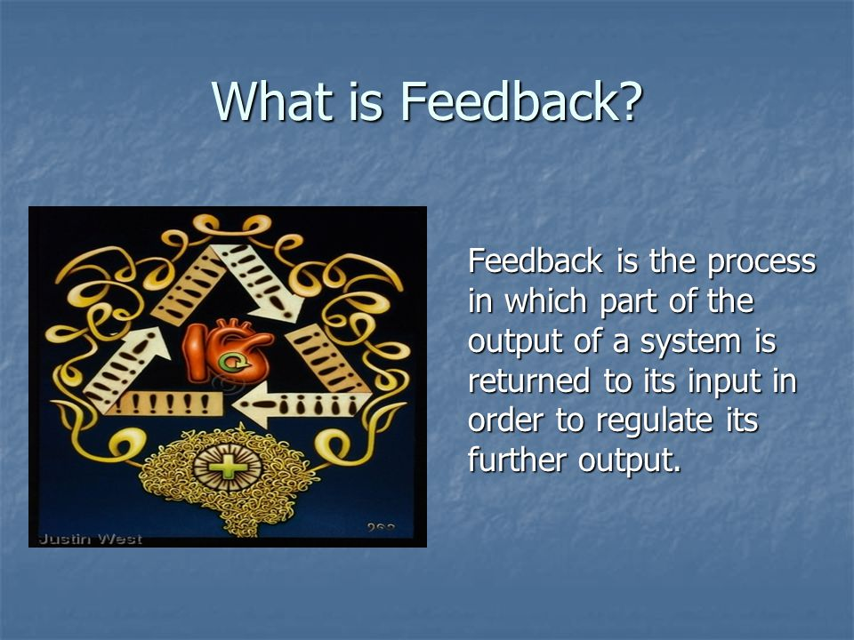 What is Feedback? Feedback is the process in which part of the output of a system is returned to its input in order to regulate its further output.