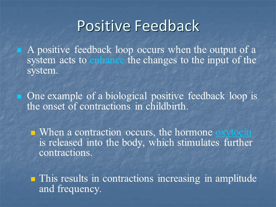 Positive Feedback A positive feedback loop occurs when the output of a system acts to enhance the changes to the input of the system. One example of a