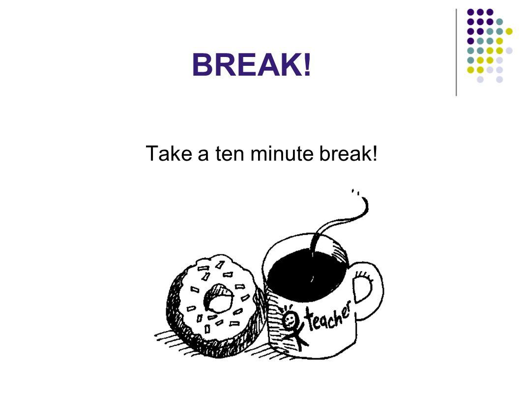 BREAK! Take a ten minute break!
