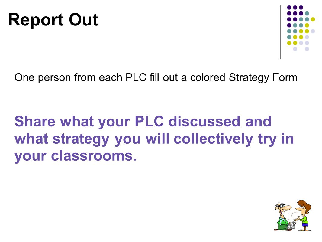 Report Out One person from each PLC fill out a colored Strategy Form Share what your PLC discussed and what strategy you will collectively try in your