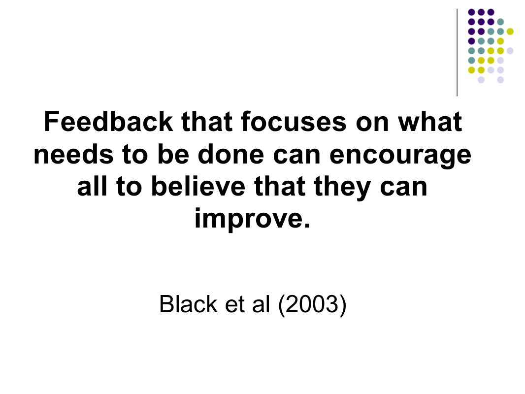 Feedback that focuses on what needs to be done can encourage all to believe that they can improve. Black et al (2003)