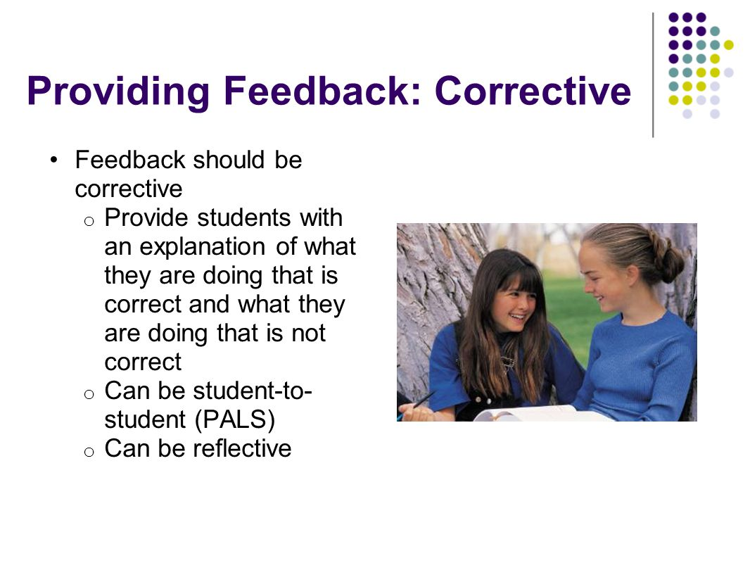 Providing Feedback: Corrective Feedback should be corrective o Provide students with an explanation of what they are doing that is correct and what th