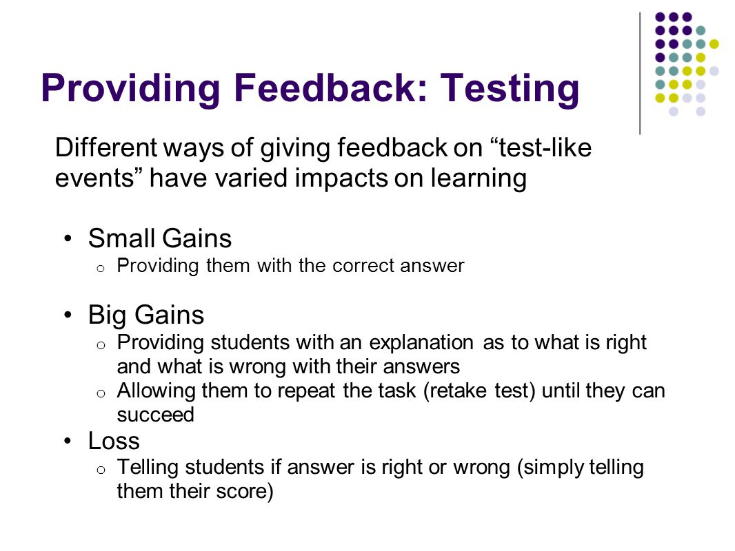 Providing Feedback: Testing Different ways of giving feedback on test-like events have varied impacts on learning Small Gains o Providing them with th