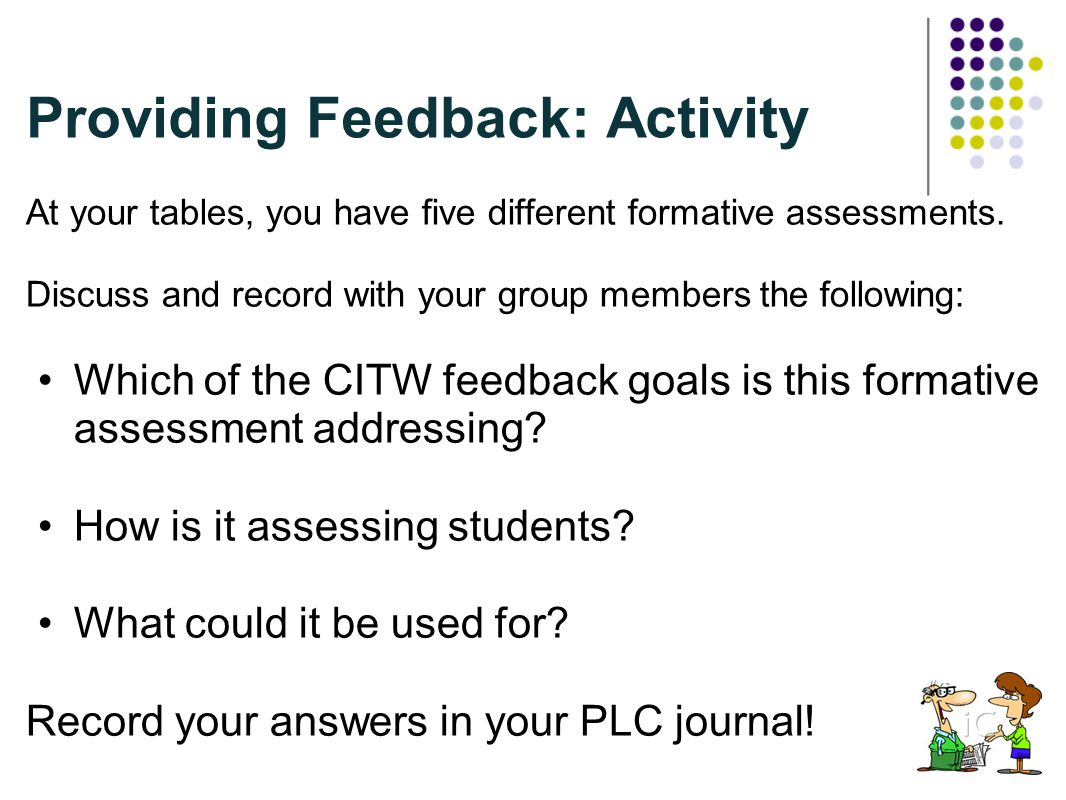 Providing Feedback: Activity At your tables, you have five different formative assessments. Discuss and record with your group members the following: