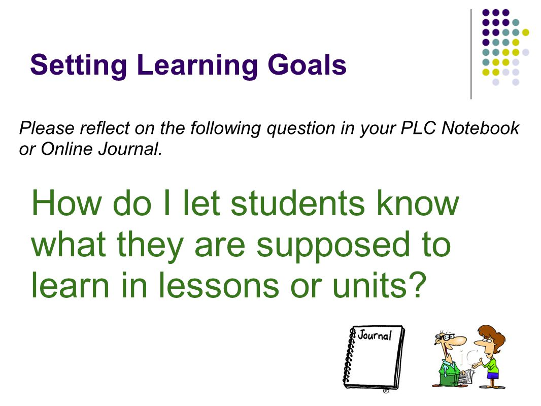 Setting Learning Goals How do I let students know what they are supposed to learn in lessons or units? Please reflect on the following question in you