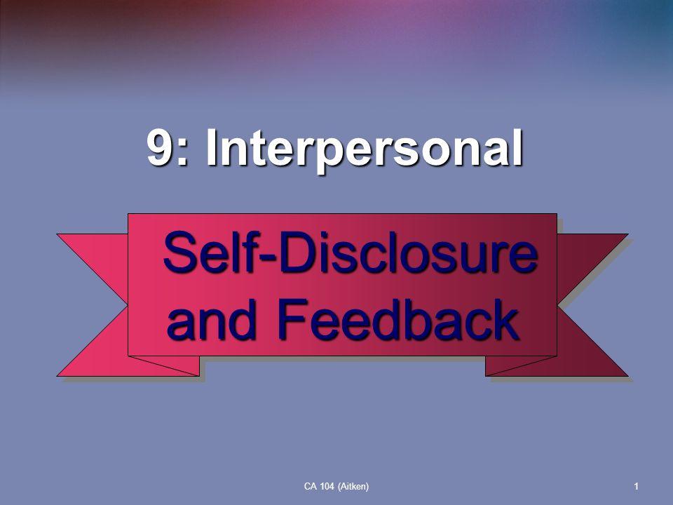 CA 104 (Aitken)1 9: Interpersonal 9: Interpersonal Self-Disclosure and Feedback Self-Disclosure and Feedback