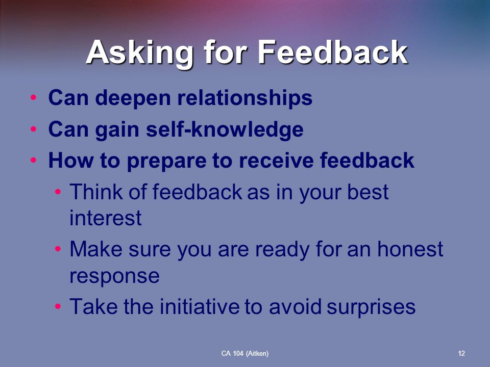 CA 104 (Aitken)12 Asking for Feedback Can deepen relationships Can gain self-knowledge How to prepare to receive feedback Think of feedback as in your